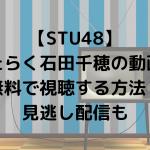 【STU48】はたらく石田千穂の動画を無料で視聴する方法!見逃し配信も