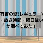 有吉の壁(レギュラー)の放送日・放送時間・曜日はいつなのか調べてみた!
