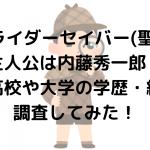 仮面ライダーセイバー(聖刃)の主人公は内藤秀一郎!出身高校や大学の学歴・経歴を調査してみた!