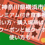 【神奈川県横浜市】プレミアム付き食事券の買い方・購入場所は?電子クーポンと紙クーポンの使い方も!