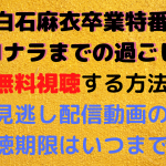 白石麻衣卒業特番~サヨナラまでの過ごし方~を無料視聴する方法!見逃し配信動画の視聴期限はいつまで?
