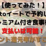 【使ってみた!】Gotoイートで予約してプレミアム付き食事券で支払いは可能!ポイント還元率がすごい!